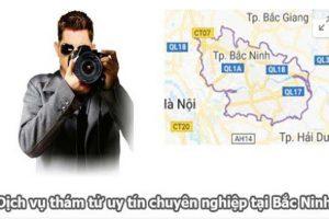 Dịch Vụ Thám Tử Tại Bắc Ninh UY TÍN, CHI PHÍ RẺ